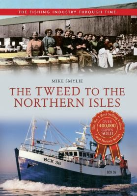 The Fishing Industry Through Time The Tweed To The Northern Isles by Mike Smylie
