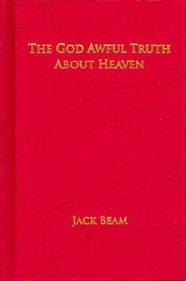 The God Awful Truth about Heaven by Jack Beam