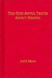Cover of: The God Awful Truth about Heaven by Jack Beam