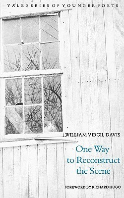One Way to Reconstruct the Scene (Yale Series of Younger Poets) by William Virgil Davis