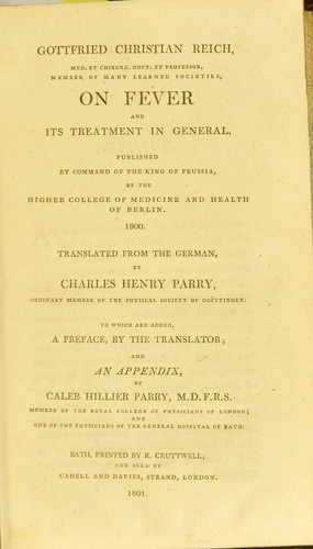On fever and its treatment in general : published by command of the King of Prussia, by the Higher College of Medicine and Health of Berlin, 1800 by Gottfried Christian Reich, Charles Henry Parry, Caleb Hillier Parry