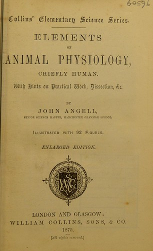 Elements of animal physiology, chiefly human: With Hints on Practical Work, Dissection, &c by John Angell