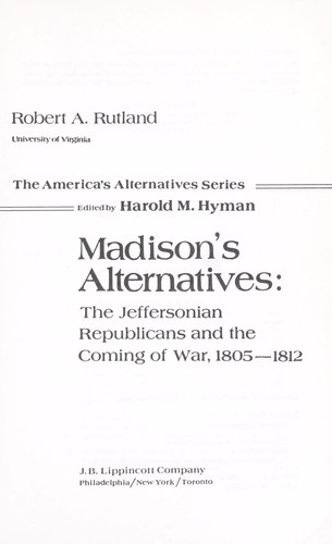 Madison's alternatives : the Jeffersonian Republicans and the coming of war, 1805-1812 by