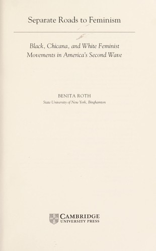 SEPARATE ROADS TO FEMINISM: BLACK, CHICANA, AND WHITE FEMINIST MOVEMENTS IN AMERICA'S SECOND WAVE by BENITA ROTH