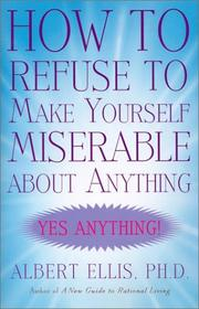 Cover of: How to Refuse to Make Yourself Miserable about Anything | Albert Ellis