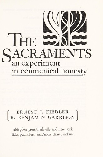 The Sacraments an experiment in ecumenical honesty by Ernest and Garrison, R. Benjamin Fiedler