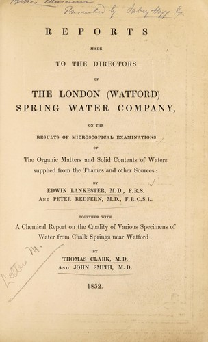 Reports made to the directors of the London (Watford) Spring Water Company on the results of microscopical examinations of the organic matters and solid contents of waters supplied from the Thames and other sources by Edwin Lankester
