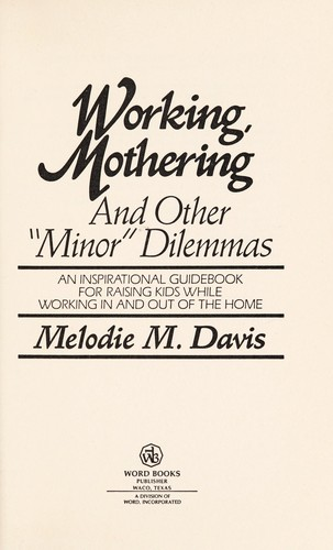 "Working, mothering, and other ""minor"" dilemmas by Melodie M. Davis"