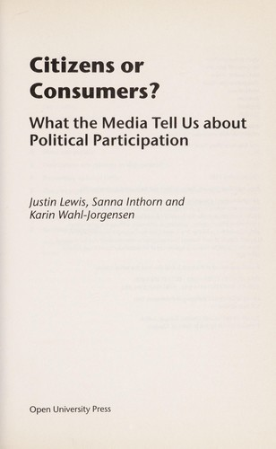 CITIZENS OR CONSUMERS?: WHAT THE MEDIA TELL US ABOUT POLITICAL PARTICIPATION by JUSTIN LEWIS