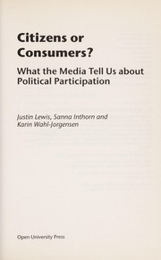Cover of: CITIZENS OR CONSUMERS?: WHAT THE MEDIA TELL US ABOUT POLITICAL PARTICIPATION | JUSTIN LEWIS