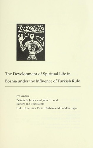 The development of spiritual life in Bosnia under the influence of Turkish rule by Ivo Andrić