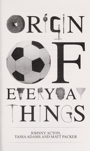 The origin of everyday things by Johnny Acton