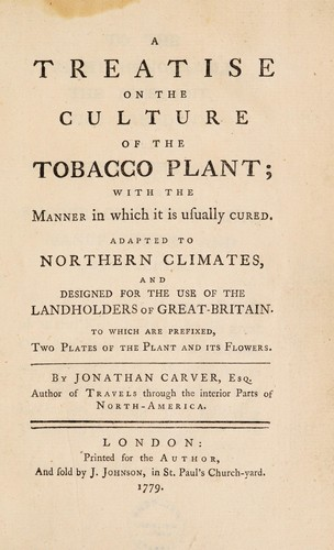 A treatise on the culture of the tobacco plant; with the manner in which it is usually cured. Adapted to northern climates, and designed for the use of the landholders of Great-Britain. To which are prefixed, two plates of the plant and its flowers by Jonathan Carver