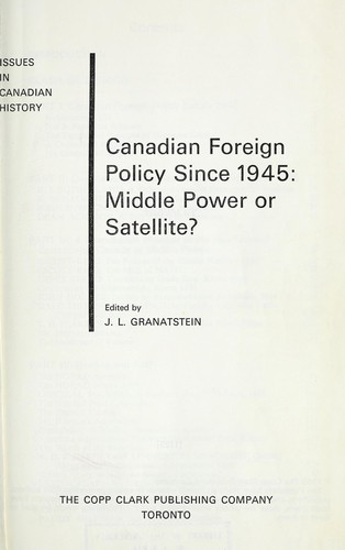 Canadian foreign policy since 1945: middle power or satellite? by J. L. Granatstein