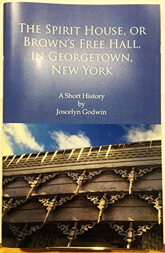 The Spirit House, or Brown's Free Hall, in Georgetown, New York: A Short History by Joscelyn Godwin