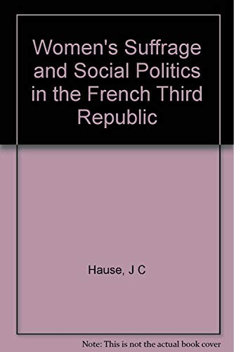 Women's suffrage and social politics in the French Third Republic by Steven C. Hause