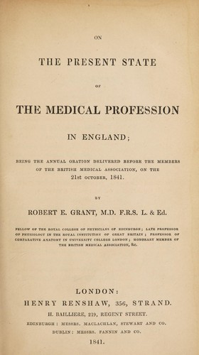 On the present state of the medical profession in England; being the annual oration delivered before the members of the British Medical Association ... 21st October, 1841 by Robert E. Grant
