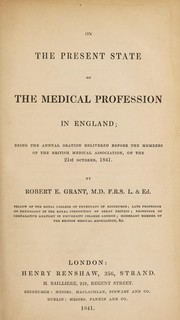 Cover of: On the present state of the medical profession in England; being the annual oration delivered before the members of the British Medical Association ... 21st October, 1841 | Robert E. Grant
