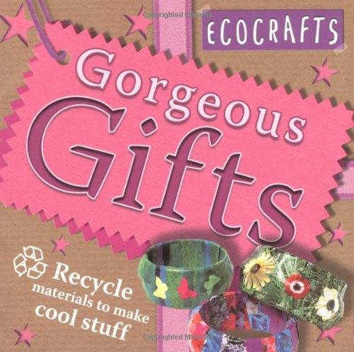 Gorgeous Gifts: Use Recycled Materials to Make Cool Crafts (Ecocrafts): Use Recycled Materials to Make Cool Crafts (Ecocrafts) by not-available