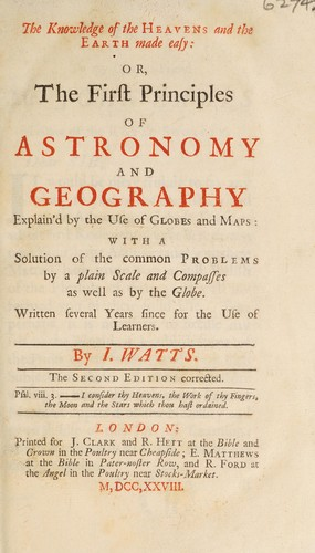 The knowledge of the heavens and the earth made easy: or, the first principles of astronomy and geography. Explain'd by the use of globes and maps with a solution of the common problems by a plain scale and compasses as well as by the globe by Isaac Watts