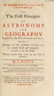 Cover of: The knowledge of the heavens and the earth made easy: or, the first principles of astronomy and geography. Explain'd by the use of globes and maps with a solution of the common problems by a plain scale and compasses as well as by the globe | Isaac Watts
