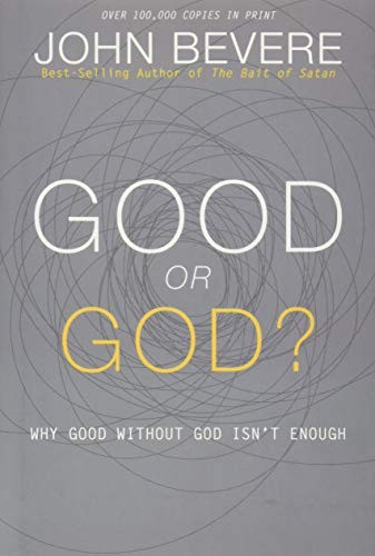 Good or God?: Why Good Without God Isn't Enough by John Bevere