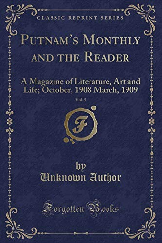 Putnam's Monthly and the Reader, Vol. 5: A Magazine of Literature, Art and Life; October, 1908 March, 1909 (Classic Reprint) by