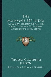 Cover of: The Mammals Of India: A Natural History Of All The Animals Known To Inhabit Continental India (1874) | Thomas Claverhill Jerdon