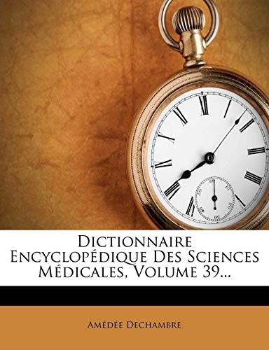 Dictionnaire Encyclop Dique Des Sciences M Dicales, Volume 39... (French Edition) by Amedee Dechambre