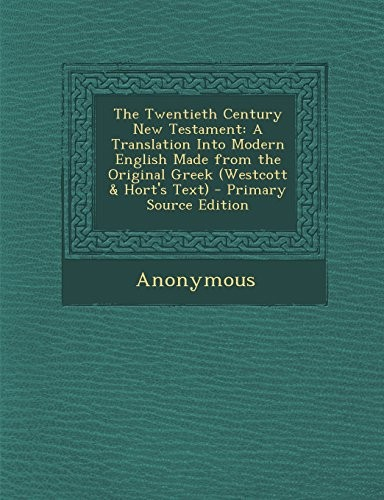 The Twentieth Century New Testament: A Translation Into Modern English Made from the Original Greek (Westcott & Hort's Text) by Anonymous