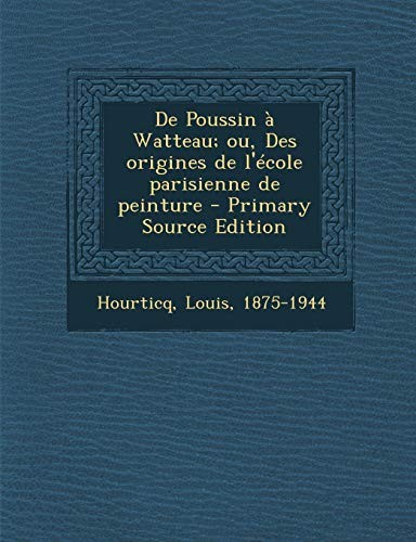 de Poussin a Watteau; Ou, Des Origines de L'Ecole Parisienne de Peinture - Primary Source Edition (French Edition) by Louis Hourticq