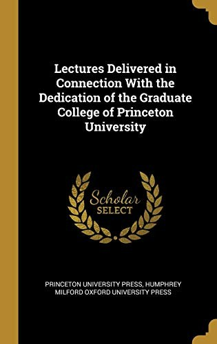 Lectures Delivered in Connection With the Dedication of the Graduate College of Princeton University by