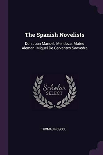 The Spanish Novelists: Don Juan Manuel. Mendoza. Mateo Aleman. Miguel De Cervantes Saavedra by Thomas Roscoe