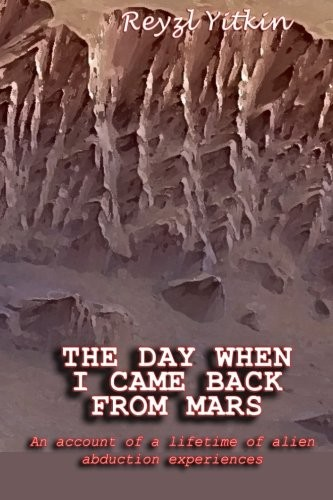 The Day When I Came Back From Mars: An Account of a Lifetime of Alien Abduction experiences by Reyzl Yitkin
