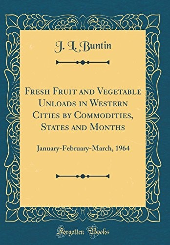 Fresh Fruit and Vegetable Unloads in Western Cities by Commodities, States and Months: January-February-March, 1964 (Classic Reprint) by J L Buntin