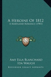 Cover of: A Heroine Of 1812: A Maryland Romance (1901) | Amy Ella Blanchard