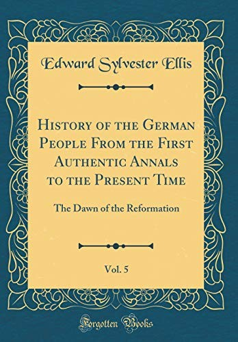History of the German People from the First Authentic Annals to the Present Time, Vol. 5: The Dawn of the Reformation (Classic Reprint) by Edward Sylvester Ellis