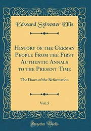 Cover of: History of the German People from the First Authentic Annals to the Present Time, Vol. 5: The Dawn of the Reformation (Classic Reprint) | Edward Sylvester Ellis