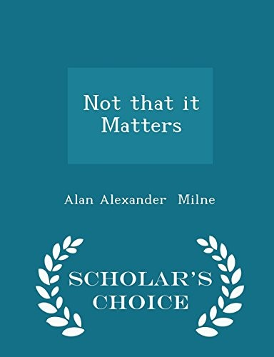 Not that it Matters - Scholar's Choice Edition by Alan Alexander Milne