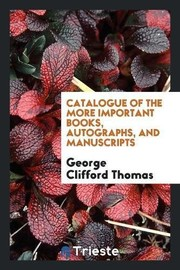 Cover of: Catalogue of the More Important Books, Autographs, and Manuscripts | George Clifford Thomas