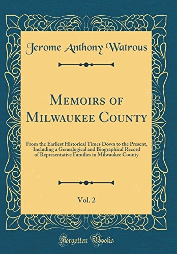 Memoirs of Milwaukee County, Vol. 2: From the Earliest Historical Times Down to the Present, Including a Genealogical and Biographical Record of ... in Milwaukee County (Classic Reprint) by Jerome Anthony Watrous