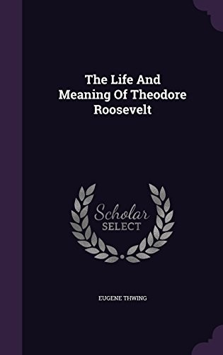 The Life And Meaning Of Theodore Roosevelt by Eugene Thwing