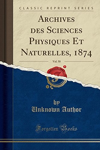Archives des Sciences Physiques Et Naturelles, 1874, Vol. 50 (Classic Reprint) (French Edition) by