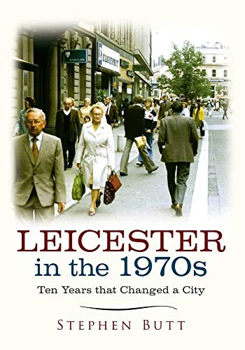 Leicester in the 1970s: Ten Years that Changed a City by Stephen Butt