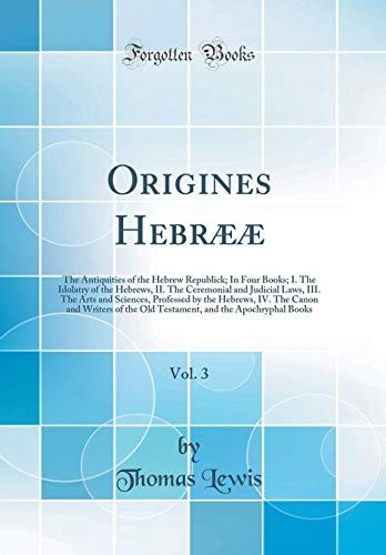 Origines Hebrææ, Vol. 3: The Antiquities of the Hebrew Republick; In Four Books; I. The Idolatry of the Hebrews, II. The Ceremonial and Judicial Laws, ... The Canon and Writers of the Old Testament, by Thomas Lewis