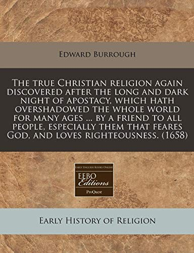 The true Christian religion again discovered after the long and dark night of apostacy, which hath overshadowed the whole world for many ages ... by a ... feares God, and loves righteousness. (1658) by Edward Burrough