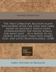 Cover of: The true Christian religion again discovered after the long and dark night of apostacy, which hath overshadowed the whole world for many ages ... by a ... feares God, and loves righteousness. (1658) | Edward Burrough