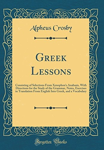 Greek Lessons: Consisting of Selections from Xenophon's Anabasis, with Directions for the Study of the Grammar, Notes, Exercises in Translation from ... Greek, and a Vocabulary (Classic Reprint) by Alpheus Crosby