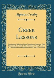 Cover of: Greek Lessons: Consisting of Selections from Xenophon's Anabasis, with Directions for the Study of the Grammar, Notes, Exercises in Translation from ... Greek, and a Vocabulary (Classic Reprint) | Alpheus Crosby