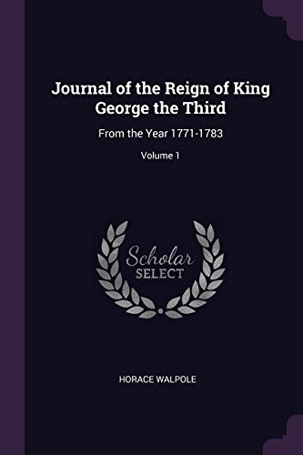 Journal of the Reign of King George the Third: From the Year 1771-1783; Volume 1 by Horace Walpole